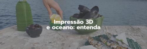 Entenda porque a impressão 3D está totalmente relacionada com o futuro do oceano