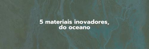 Conheça 5 materiais sustentáveis do oceano